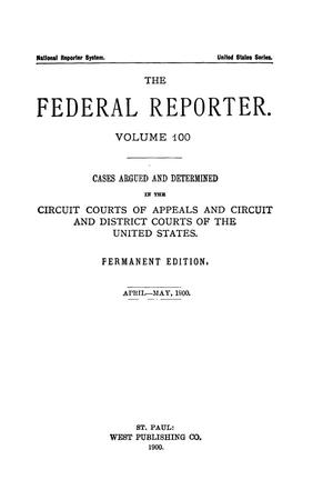 Primary view of object titled 'The Federal Reporter. Volume 100 Cases Argued and Determined in the Circuit Courts of Appeals and Circuit and District Courts of the United States. April-May, 1900.'.