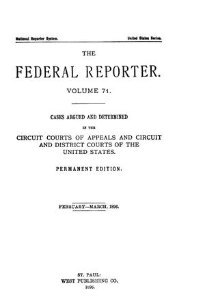 Primary view of object titled 'The Federal Reporter. Volume 71 Cases Argued and Determined in the Circuit Courts of Appeals and Circuit and District Courts of the United States. February-March, 1896.'.