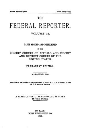 Primary view of object titled 'The Federal Reporter. Volume 73 Cases Argued and Determined in the Circuit Courts of Appeals and Circuit and District Courts of the United States. May-June, 1896.'.