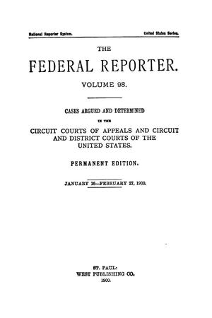 Primary view of object titled 'The Federal Reporter. Volume 98 Cases Argued and Determined in the Circuit Courts of Appeals and Circuit and District Courts of the United States. January 16-February 27, 1900.'.