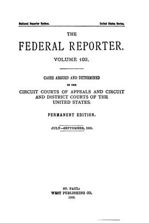 Primary view of object titled 'The Federal Reporter. Volume 102 Cases Argued and Determined in the Circuit Courts of Appeals and Circuit and District Courts of the United States. July-September, 1900.'.