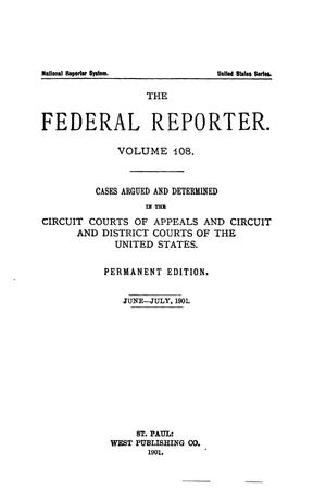 Primary view of object titled 'The Federal Reporter. Volume 108 Cases Argued and Determined in the Circuit Courts of Appeals and Circuit and District Courts of the United States. June-July, 1901.'.