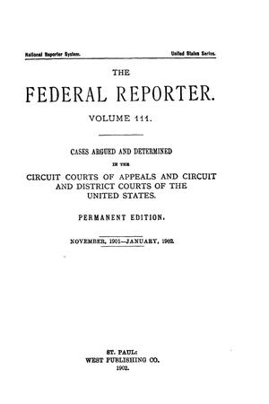 Primary view of The Federal Reporter. Volume 111 Cases Argued and Determined in the Circuit Courts of Appeals and Circuit and District Courts of the United States. November, 1901-Jannuary, 1902.