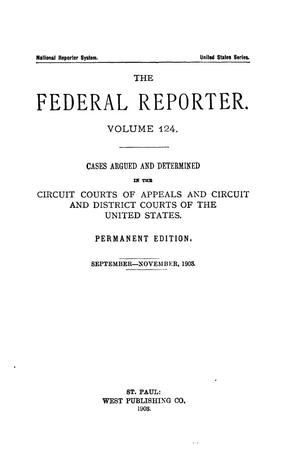 Primary view of object titled 'The Federal Reporter. Volume 124 Cases Argued and Determined in the Circuit Courts of Appeals and Circuit and District Courts of the United States. September-November, 1903.'.