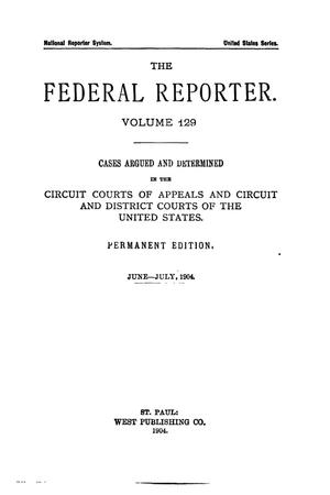 Primary view of object titled 'The Federal Reporter. Volume 129 Cases Argued and Determined in the Circuit Courts of Appeals and Circuit and District Courts of the United States. June-July, 1904.'.