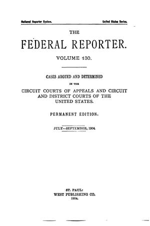 Primary view of object titled 'The Federal Reporter. Volume 130 Cases Argued and Determined in the Circuit Courts of Appeals and Circuit and District Courts of the United States. July-September, 1904.'.