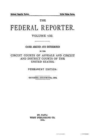 Primary view of The Federal Reporter. Volume 132 Cases Argued and Determined in the Circuit Courts of Appeals and Circuit and District Courts of the United States. October-December, 1904.