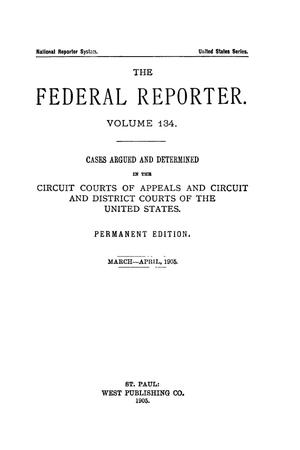 Primary view of object titled 'The Federal Reporter. Volume 134 Cases Argued and Determined in the Circuit Courts of Appeals and Circuit and District Courts of the United States. March-April, 1905.'.