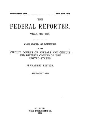 Primary view of The Federal Reporter. Volume 135 Cases Argued and Determined in the Circuit Courts of Appeals and Circuit and District Courts of the United States. April-May, 1905.