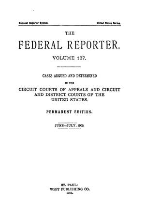 Primary view of object titled 'The Federal Reporter. Volume 137 Cases Argued and Determined in the Circuit Courts of Appeals and Circuit and District Courts of the United States. June-July, 1905.'.