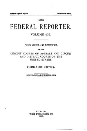 Primary view of object titled 'The Federal Reporter. Volume 139 Cases Argued and Determined in the Circuit Courts of Appeals and Circuit and District Courts of the United States. September-December, 1905.'.
