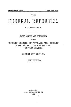 Primary view of object titled 'The Federal Reporter. Volume 143 Cases Argued and Determined in the Circuit Courts of Appeals and Circuit and District Courts of the United States. June-July, 1906.'.