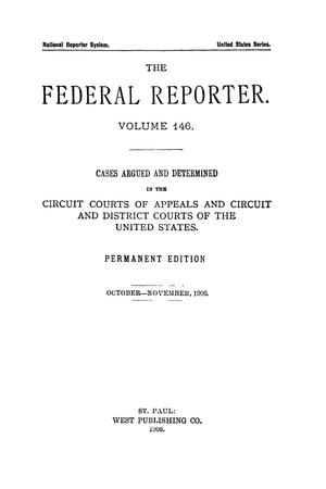 Primary view of object titled 'The Federal Reporter. Volume 146 Cases Argued and Determined in the Circuit Courts of Appeals and Circuit and District Courts of the United States. October-November, 1906.'.