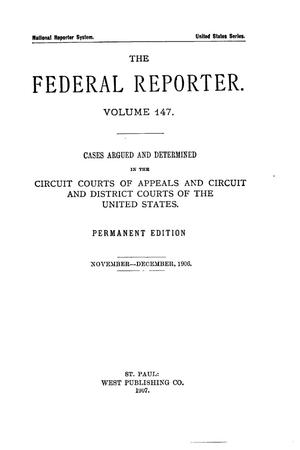 Primary view of object titled 'The Federal Reporter. Volume 147 Cases Argued and Determined in the Circuit Courts of Appeals and Circuit and District Courts of the United States. November-December, 1906.'.