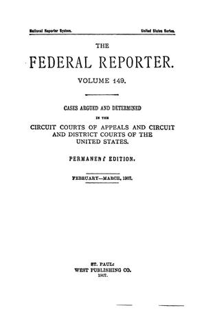 Primary view of object titled 'The Federal Reporter. Volume 149 Cases Argued and Determined in the Circuit Courts of Appeals and Circuit and District Courts of the United States. February-March, 1907.'.