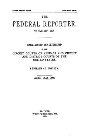 Primary view of object titled 'The Federal Reporter. Volume 158 Cases Argued and Determined in the Circuit Courts of Appeals and Circuit and District Courts of the United States. April-May, 1908.'.