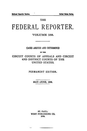 Primary view of object titled 'The Federal Reporter. Volume 159 Cases Argued and Determined in the Circuit Courts of Appeals and Circuit and District Courts of the United States. May-June, 1908.'.