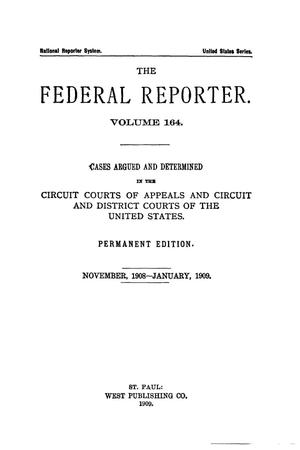 Primary view of object titled 'The Federal Reporter. Volume 164: Cases Argued and Determined in the Circuit and District Courts of the United States. November, 1908-January, 1909.'.