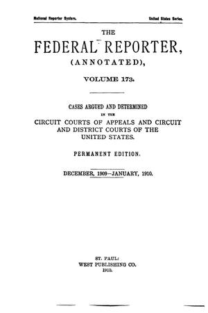 Primary view of object titled 'The Federal Reporter (Annotated), Volume 173: Cases Argued and Determined in the Circuit Courts of Appeals and Circuit and District Courts of the United States. December, 1909-January, 1910.'.