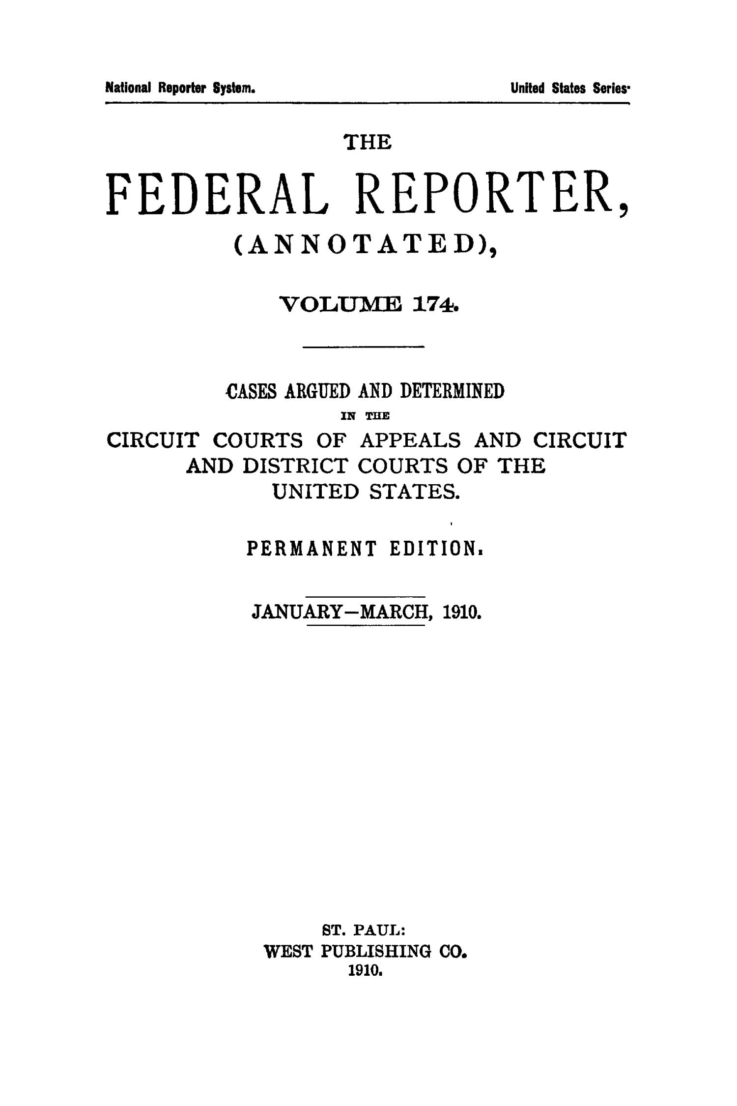 The Federal Reporter (Annotated), Volume 174: Cases Argued and Determined in the Circuit Courts of Appeals and Circuit and District Courts of the United States. January-March, 1910.                                                                                                      Title Page