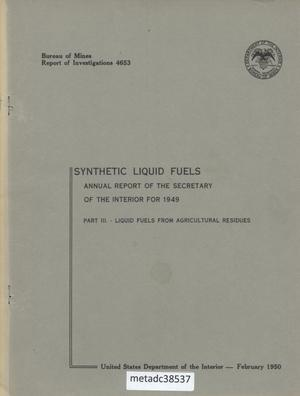 Primary view of object titled 'Annual Report of the Secretary of the Interior for 1949: Synthetic Liquid Fuels, Part 3. - Liquid Fuels from Agricultural Residues'.