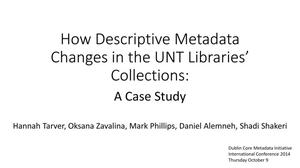 Primary view of object titled 'How Descriptive Metadata Changes in the UNT Libraries' Collection: A Case Study [Presentation]'.