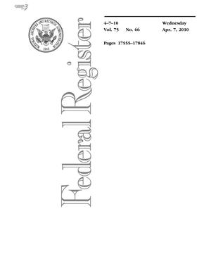 Primary view of object titled 'Federal Register, Volume 75, Number 66, April 7, 2010, Pages 17555-17846'.