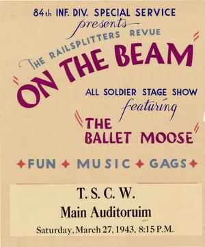 "Primary view of object titled '84th Inf. Div. Special Service presents the Railsplitters Revue ""On the Beam"" : all soldier stage show featuring ""The Ballet Moose"". . ..'."