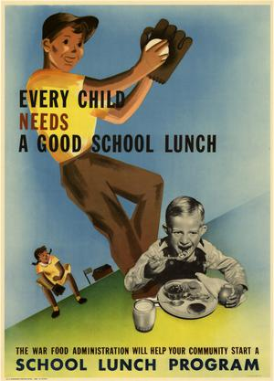 Primary view of object titled 'Every child needs a good school lunch : the War Food Administration will help your community start a school lunch program.'.