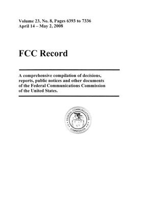 FCC Record, Volume 23, No. 8, Pages 6393 to 7336, April 14 - May 2, 2008