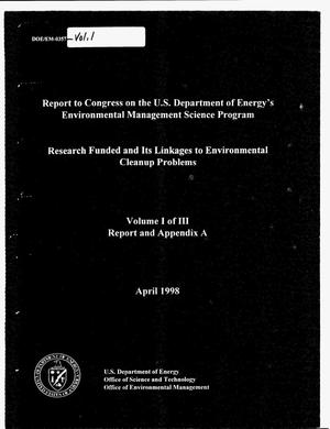 Primary view of object titled 'Report to Congress on the U.S. Department of Energy`s Environmental Management Science Program: Research funded and its linkages to environmental cleanup problems. Volume 1 of 3 -- Report and Appendix A'.