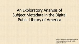 Primary view of object titled 'An Exploratory Analysis of Subject Metadata in the Digital Public Library of America [Presentation]'.