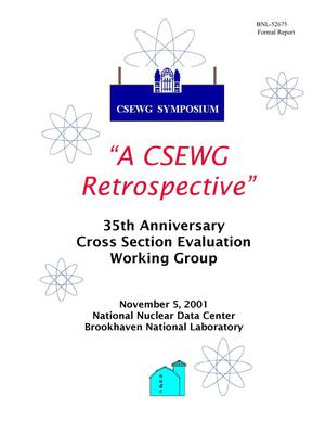 Primary view of object titled 'CSEWG SYMPOSIUM, A CSWEG RETROSPECTIVE. 35TH ANNIVERSARY CROSS SECTION EVALUATION WORKING GROUP, NOV. 5, 2001, BROOKHAVEN NATIONAL LABORATORY.'.