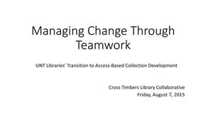 Primary view of object titled 'Managing Change Through Teamwork: UNT Libraries' Transition to Access-Based Collection Development'.