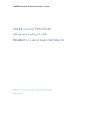 Primary view of object titled 'Canadian Securities Administrators CSA Consultation Paper 91-406 Derivatives: OTC Central Counterparty Clearing'.