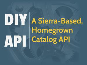 Primary view of object titled 'DIY API: A Sierra-Based, Homegrown Catalog API'.