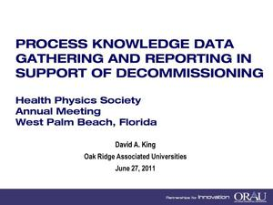 Primary view of object titled 'PROCESS KNOWLEDGE DATA GATHERING AND REPORTING IN SUPPORT OF DECOMMISSIONING Health Physics Society Annual Meeting West Palm Beach, Florida June 27, 2011'.