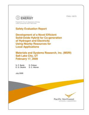 Primary view of object titled 'Safety Evaluation Report: Development of a Novel Efficient Solid-Oxide Hybrid for Co-generation of Hydrogen and Electricity Using Nearby Resources for Local Applications, Materials and Systems Research, Inc. (MSRI), Salt Lake City, UT, February 17, 2009'.