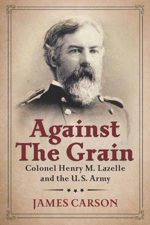 Primary view of object titled 'Against the Grain: Colonel Henry M. Lazelle and the U.S. Army'.