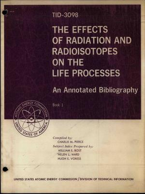 Primary view of object titled 'THE EFFECTS OF RADIATION AND RADIOISOTOPES ON THE LIFE PROCESSES. An Annotated Bibliography'.