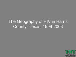Primary view of object titled 'The Geography of HIV in Harris County, Texas, 1999-2003 [Presentation]'.