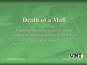 "Primary view of object titled 'Death of a Mall: Exploring the rising boom of ""green"" outdoor shopping centers in North Texas: Is it fad or future?'."