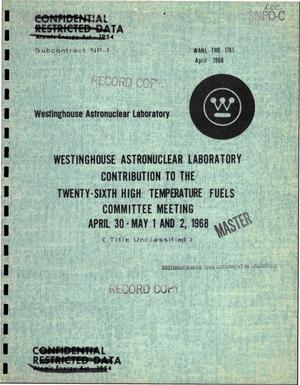 Primary view of object titled 'Westinghouse Astronuclear Laboratory contribution to the twenty-sixth high temperature fuels committee meeting, April 30--May 1 and 2, 1968'.