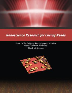 Primary view of object titled 'Nanoscience Research for Energy Needs. Report of the National Nanotechnology Initiative Grand Challenge Workshop, March 16-18, 2004'.