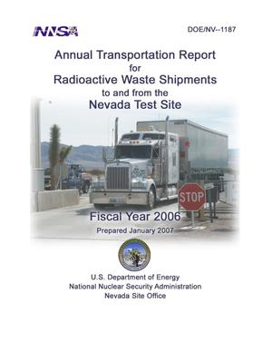 Primary view of object titled 'Annual Transportation Report for Radioactive Waste Shipments to and from the Nevada Test Site, Fiscal Year 2006'.