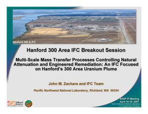 Primary view of object titled 'Hanford 300 Area IFC Breakout Session: Multi-Scale Mass Transfer Processes Controlling Natural Attenuation and Engineered Remediation: An IFC Focused on Hanford's 300 Area Uranium Plume'.