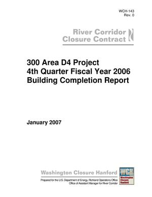 Primary view of object titled '300 Area D4 Project 4th Quarter Fiscal Year 2006 Building Completion Report'.