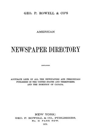 Primary view of Geo. P. Rowell & Co's American Newspaper Directory, containing Accurate lists of all the newspapers and periodicals published in the United States and Territories, and the Dominion of Canada, and British Colonies of North America, 1875