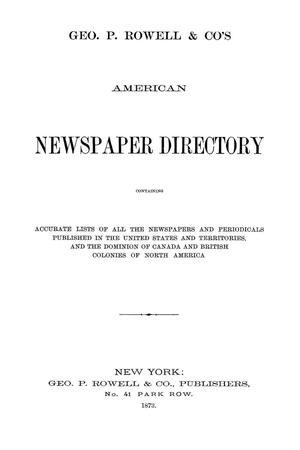 Geo. P. Rowell & Co's American Newspaper Directory, containing Accurate lists of all the newspapers and periodicals published in the United States and Territories, and the Dominion of Canada, and British Colonies of North America, 1873