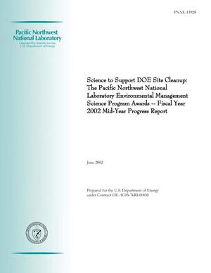 Primary view of object titled 'Science to Support DOE Site Cleanup: The Pacific Northwest National Laboratory Environmental Management Science Program Awards -- Fiscal Year 2002 Mid-Year Progress Report'.